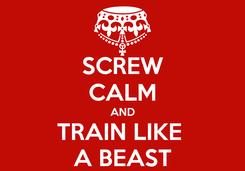 Poster: SCREW CALM AND TRAIN LIKE  A BEAST