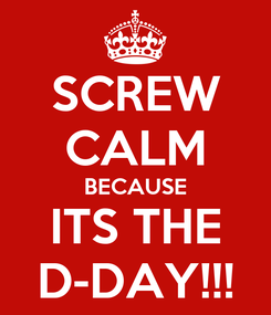 Poster: SCREW CALM BECAUSE ITS THE D-DAY!!!