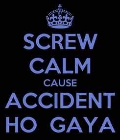 Poster: SCREW CALM CAUSE ACCIDENT HO  GAYA