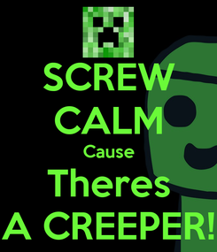 Poster: SCREW CALM Cause Theres A CREEPER!