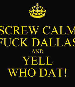 Poster: SCREW CALM FUCK DALLAS AND YELL WHO DAT!