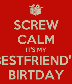 Poster: SCREW CALM IT'S MY BESTFRIEND'S BIRTDAY