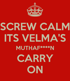 Poster: SCREW CALM ITS VELMA'S MUTHAF****N CARRY ON