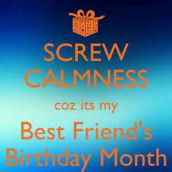 Poster: SCREW CALMNESS coz its my Best Friend's Birthday Month