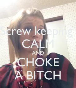 Poster: Screw keeping  CALM AND CHOKE A BITCH