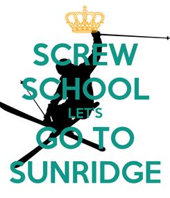 Poster: SCREW SCHOOL LET'S GO TO SUNRIDGE