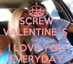 Poster: SCREW VALENTINE`S  DAY I LOVE YOU EVERYDAY
