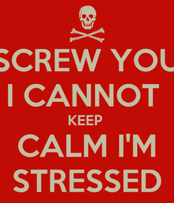 Poster: SCREW YOU I CANNOT  KEEP  CALM I'M STRESSED