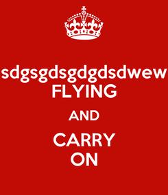 Poster: sdgsgdsgdgdsdwew FLYING AND CARRY ON