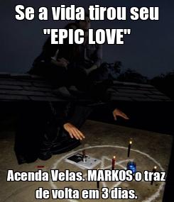 """Poster: Se a vida tirou seu """"EPIC LOVE"""" Acenda Velas. MARKOS o traz de volta em 3 dias."""