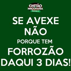 Poster: SE AVEXE NÃO PORQUE TEM  FORROZÃO DAQUI 3 DIAS!