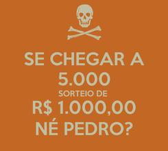 Poster: SE CHEGAR A 5.000 SORTEIO DE  R$ 1.000,00 NÉ PEDRO?