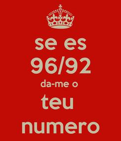 Poster: se es 96/92 da-me o  teu  numero
