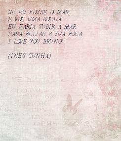 Poster: SE EU FOSSE O MAR E VOCÊ UMA ROCHA EU FARIA SUBIR A MARÉ PARA BEIJAR A SUA BOCA I LOVE YOU BRUNO!  (INES CUNHA)