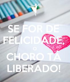 Poster: SE FOR DE  FELICIDADE,  O CHORO TÁ  LIBERADO!