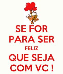 Poster: SE FOR PARA SER FELIZ QUE SEJA COM VC !