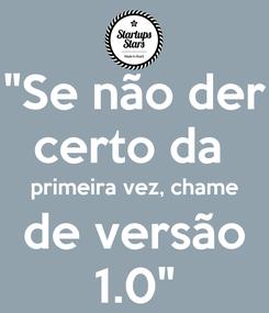 """Poster: """"Se não der certo da   primeira vez, chame   de versão  1.0"""""""