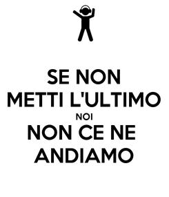Poster: SE NON METTI L'ULTIMO NOI NON CE NE  ANDIAMO
