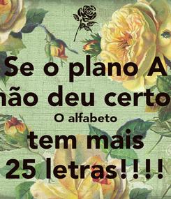 Poster: Se o plano A não deu certo. O alfabeto tem mais 25 letras!!!!