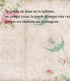 Poster: Se quedó mi alma en tu infierno,  mi cuerpo ya no la puede albergar otra vez,  porque ese también me lo rompiste.