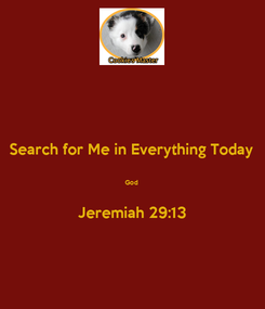 Poster: Search for Me in Everything Today  God  Jeremiah 29:13