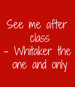 Poster: See me after  class - Whitaker the  one and only