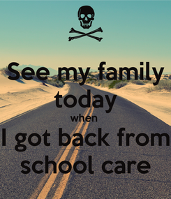 Poster: See my family today when  I got back from school care