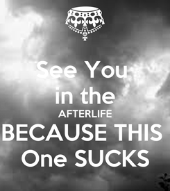 Poster: See You  in the AFTERLIFE BECAUSE THIS  One SUCKS