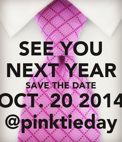 Poster: SEE YOU NEXT YEAR SAVE THE DATE OCT. 20 2014 @pinktieday