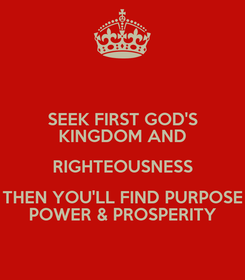 Poster: SEEK FIRST GOD'S KINGDOM AND RIGHTEOUSNESS THEN YOU'LL FIND PURPOSE POWER & PROSPERITY
