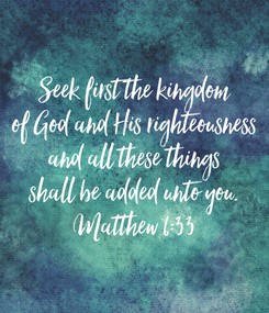 Poster: Seek first the kingdom of God and His righteousness and all these things shall be added unto you. Matthew 6:33