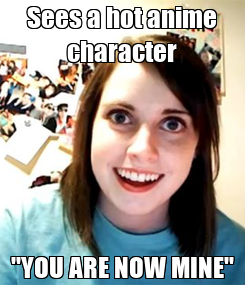 """Poster: Sees a hot anime character """"YOU ARE NOW MINE"""""""
