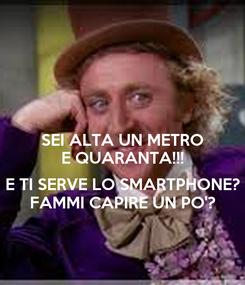 Poster: SEI ALTA UN METRO E QUARANTA!!!  E TI SERVE LO SMARTPHONE? FAMMI CAPIRE UN PO'?