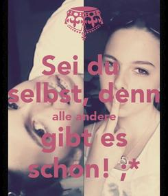 Poster: Sei du  selbst, denn alle andere gibt es schon! ;*