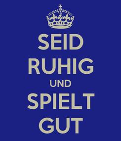 Poster: SEID RUHIG UND SPIELT GUT