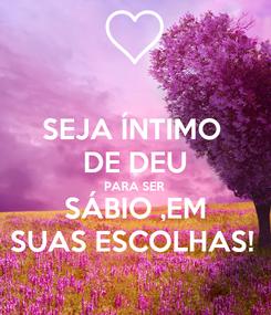 Poster: SEJA ÍNTIMO  DE DEU PARA SER SÁBIO ,EM SUAS ESCOLHAS!