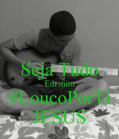 Poster:  Seja Tudo Em mim #LoucoPorTi JESUS