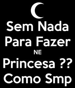 Poster: Sem Nada Para Fazer NE Princesa ?? Como Smp