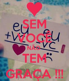 Poster: SEM VOCÊ NÃO  TEM GRAÇA !!!