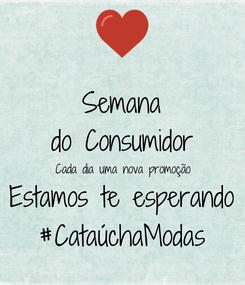 Poster: Semana do Consumidor Cada dia uma nova promoção Estamos te esperando #CataúchaModas