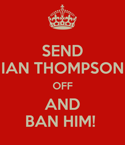 Poster: SEND IAN THOMPSON OFF AND BAN HIM!