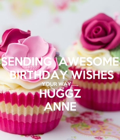 Poster: SENDING  AWESOME  BIRTHDAY WISHES YOUR WAY...... HUGGZ ANNE