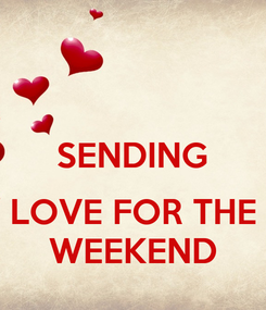 Poster:  SENDING  LOVE FOR THE WEEKEND