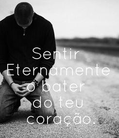Poster: Sentir  Eternamente o bater  do teu  coração.