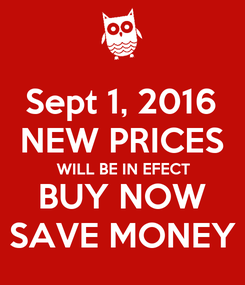 Poster: Sept 1, 2016 NEW PRICES WILL BE IN EFECT BUY NOW SAVE MONEY