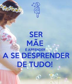 Poster: SER MÃE  É APRENDER  A SE DESPRENDER DE TUDO!