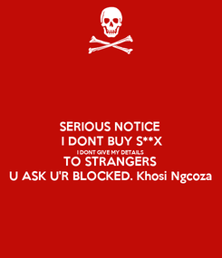 Poster: SERIOUS NOTICE  I DONT BUY S**X I DONT GIVE MY DETAILS  TO STRANGERS  U ASK U'R BLOCKED. Khosi Ngcoza
