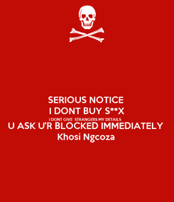 Poster: SERIOUS NOTICE  I DONT BUY S**X I DONT GIVE  STRANGERS MY DETAILS  U ASK U'R BLOCKED IMMEDIATELY  Khosi Ngcoza