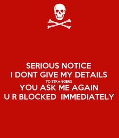 Poster: SERIOUS NOTICE  I DONT GIVE MY DETAILS  TO STRANGERS  YOU ASK ME AGAIN  U R BLOCKED  IMMEDIATELY