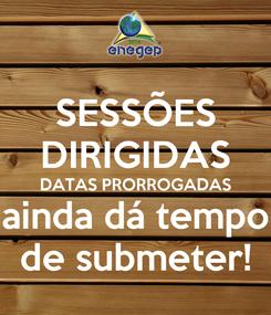 Poster: SESSÕES DIRIGIDAS DATAS PRORROGADAS ainda dá tempo de submeter!